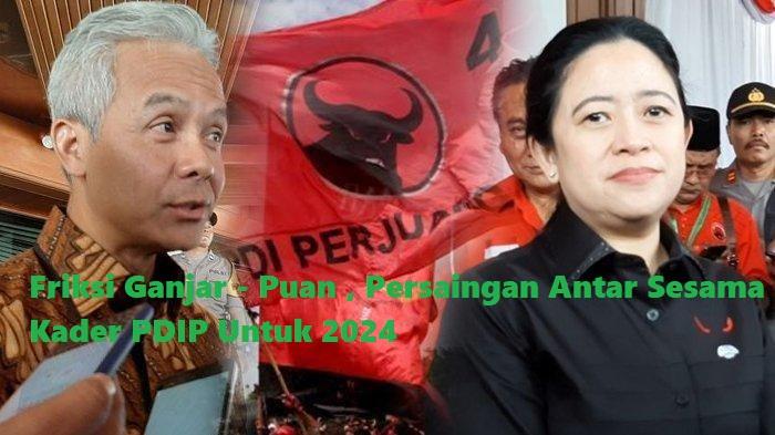 Friksi Ganjar – Puan , Persaingan Antar Sesama Kader PDIP Untuk 2024